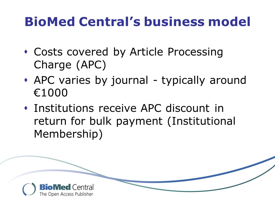 BioMed Centrals business model Costs covered by Article Processing Charge (APC) APC varies by journal - typically around 1000 Institutions receive APC discount in return for bulk payment (Institutional Membership)
