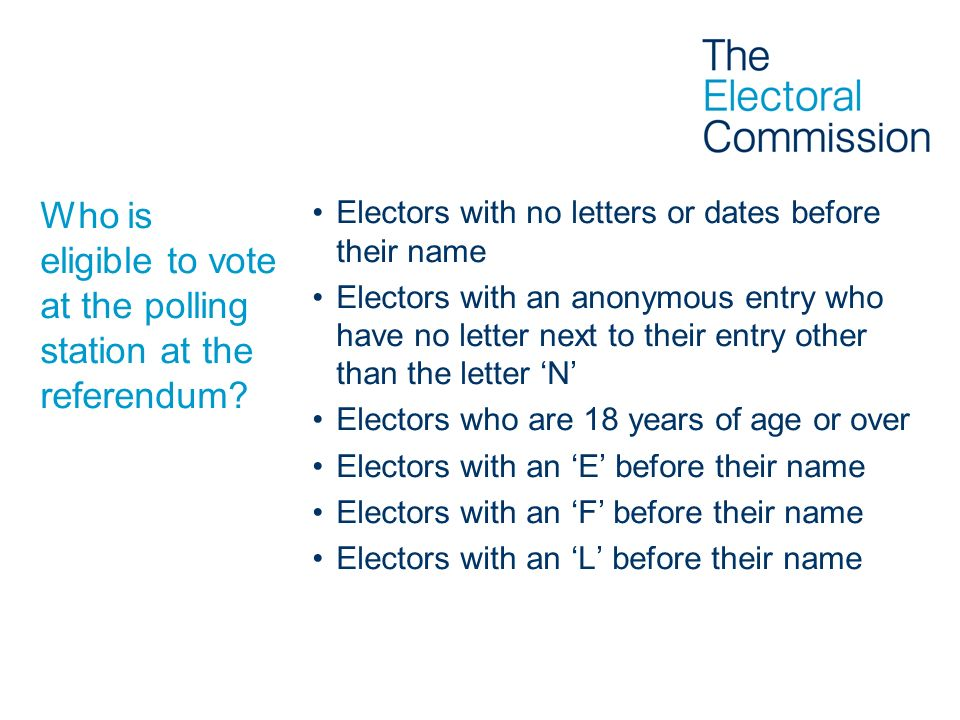 Who is eligible to vote at the polling station at the referendum? Electors with no letters or dates before their name Electors with an anonymous entry