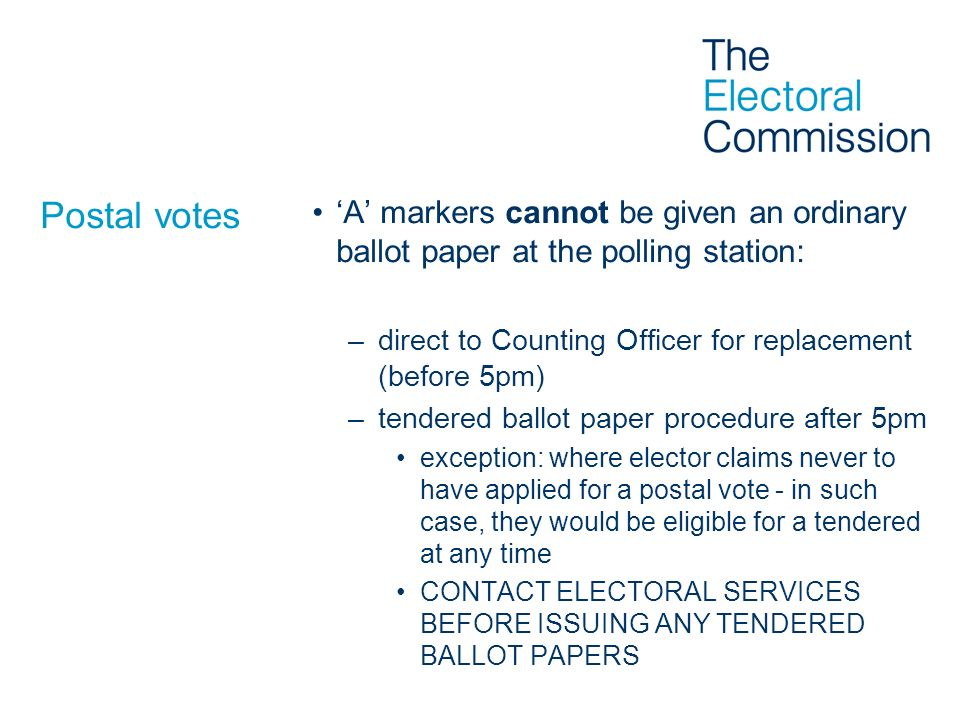 Postal votes A markers cannot be given an ordinary ballot paper at the polling station: –direct to Counting Officer for replacement (before 5pm) –tend