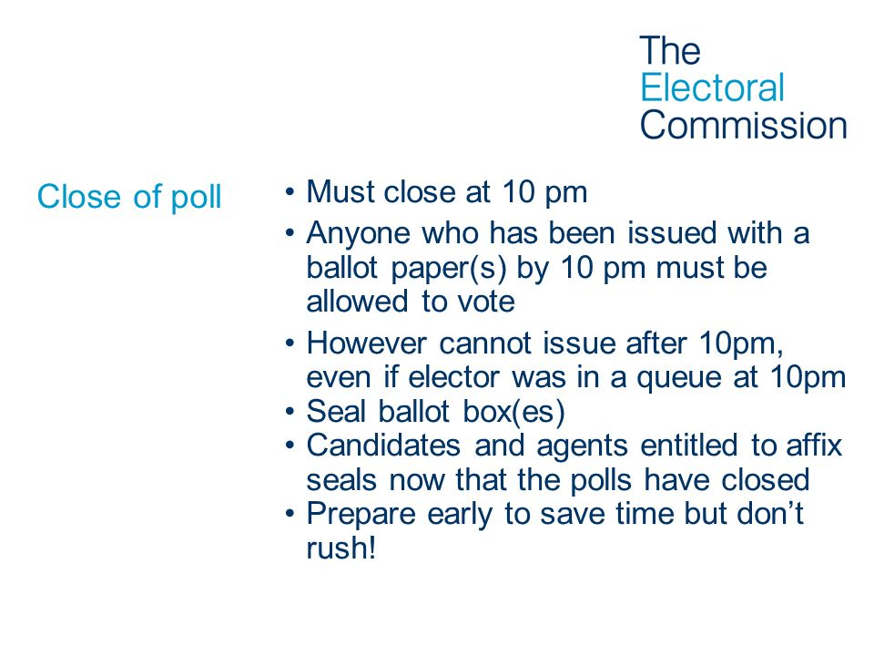 Close of poll Must close at 10 pm Anyone who has been issued with a ballot paper(s) by 10 pm must be allowed to vote However cannot issue after 10pm,