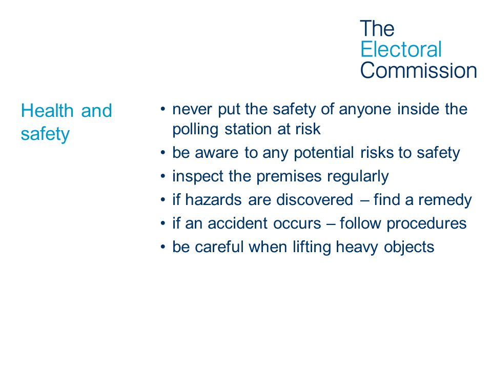 Health and safety never put the safety of anyone inside the polling station at risk be aware to any potential risks to safety inspect the premises reg