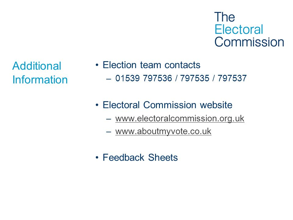 Additional Information Election team contacts –01539 797536 / 797535 / 797537 Electoral Commission website –www.electoralcommission.org.ukwww.electora
