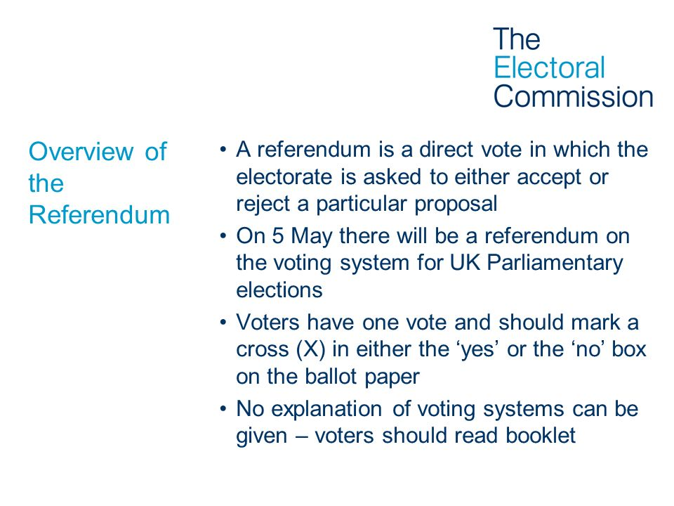 Overview of the Referendum A referendum is a direct vote in which the electorate is asked to either accept or reject a particular proposal On 5 May th
