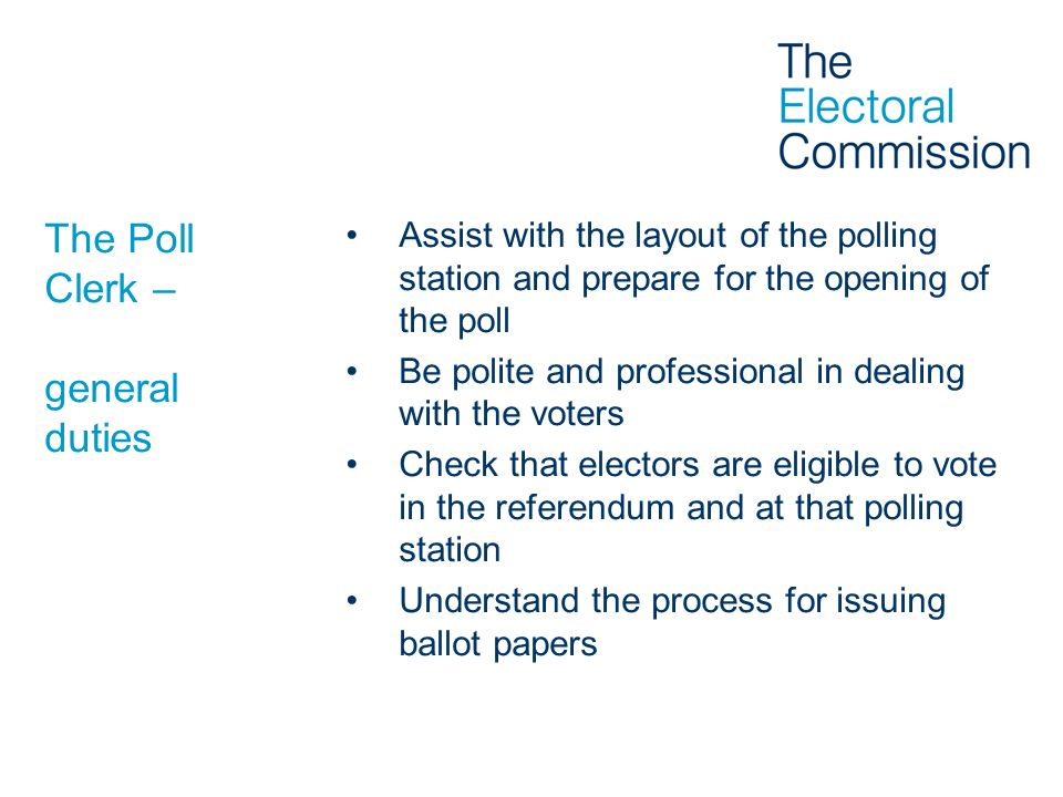 The Poll Clerk – general duties Assist with the layout of the polling station and prepare for the opening of the poll Be polite and professional in de