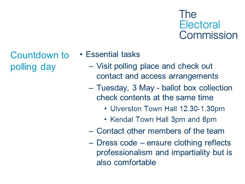 Countdown to polling day Essential tasks –Visit polling place and check out contact and access arrangements –Tuesday, 3 May - ballot box collection ch