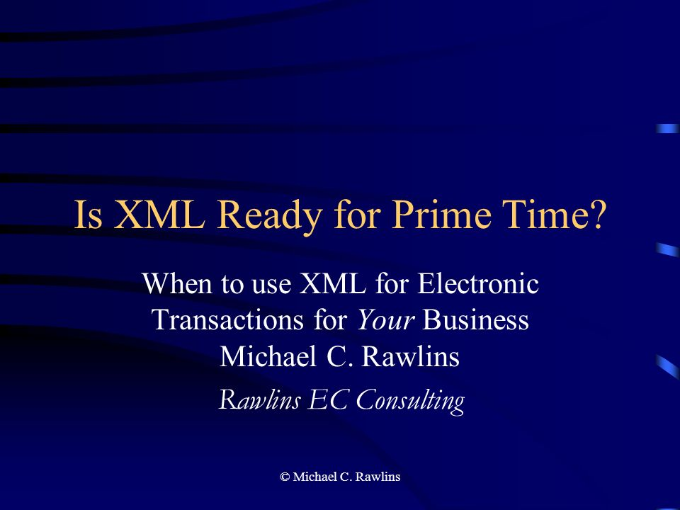 © Michael C. Rawlins Is XML Ready for Prime Time.