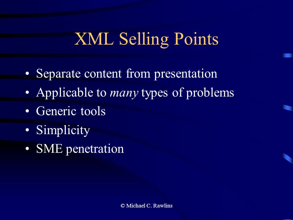 © Michael C. Rawlins XML Selling Points Separate content from presentation Applicable to many types of problems Generic tools Simplicity SME penetrati