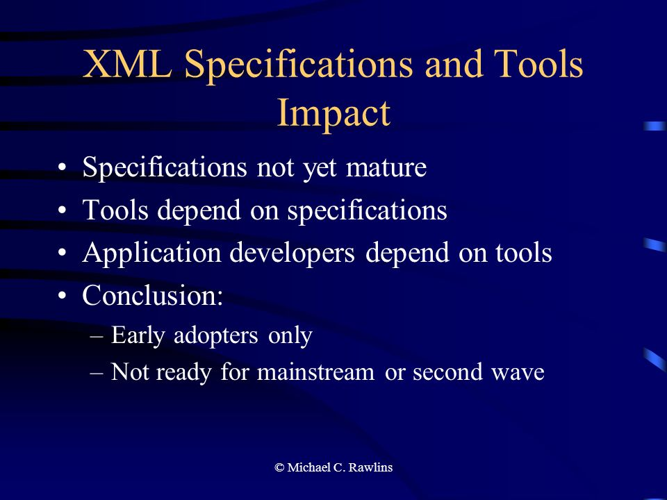 © Michael C. Rawlins XML Specifications and Tools Impact Specifications not yet mature Tools depend on specifications Application developers depend on