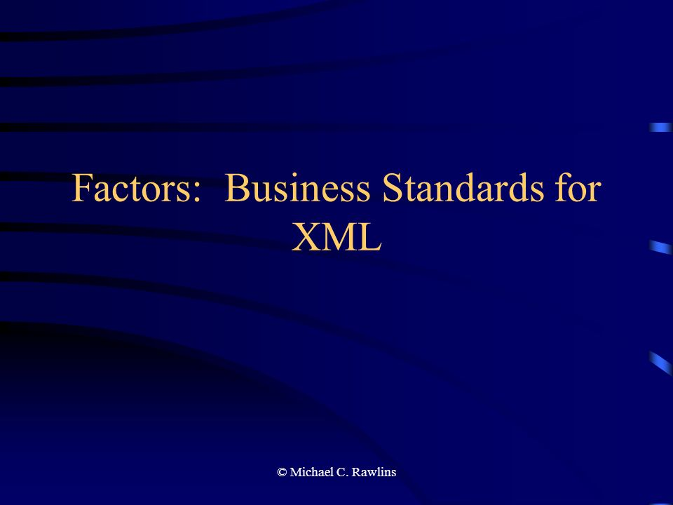 © Michael C. Rawlins Factors: Business Standards for XML