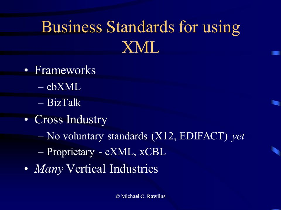 © Michael C. Rawlins Business Standards for using XML Frameworks –ebXML –BizTalk Cross Industry –No voluntary standards (X12, EDIFACT) yet –Proprietar