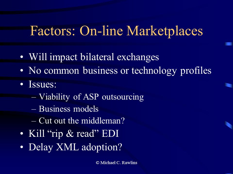 © Michael C. Rawlins Factors: On-line Marketplaces Will impact bilateral exchanges No common business or technology profiles Issues: –Viability of ASP