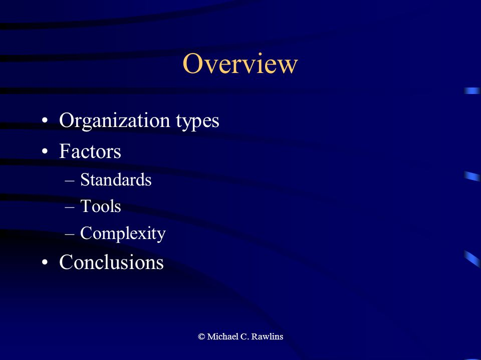 © Michael C. Rawlins Overview Organization types Factors –Standards –Tools –Complexity Conclusions