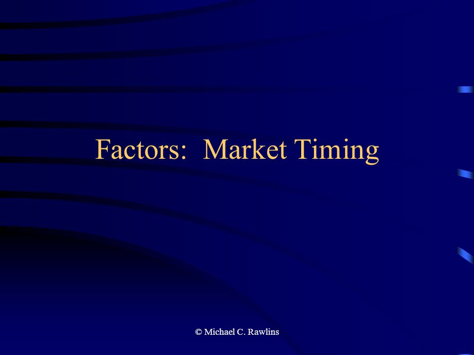© Michael C. Rawlins Factors: Market Timing