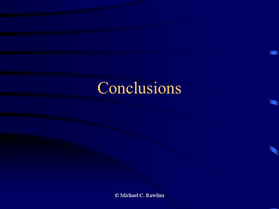 © Michael C. Rawlins Conclusions