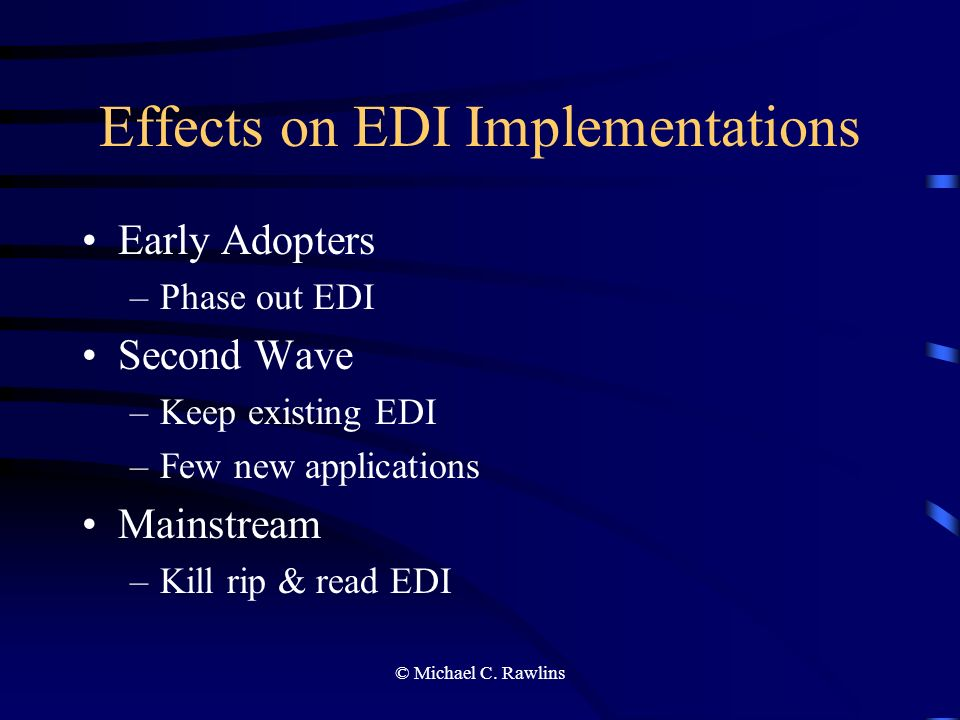 © Michael C. Rawlins Effects on EDI Implementations Early Adopters –Phase out EDI Second Wave –Keep existing EDI –Few new applications Mainstream –Kil