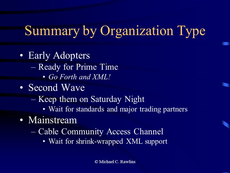 © Michael C. Rawlins Summary by Organization Type Early Adopters –Ready for Prime Time Go Forth and XML! Second Wave –Keep them on Saturday Night Wait