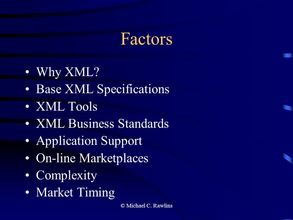 © Michael C. Rawlins Factors Why XML? Base XML Specifications XML Tools XML Business Standards Application Support On-line Marketplaces Complexity Mar