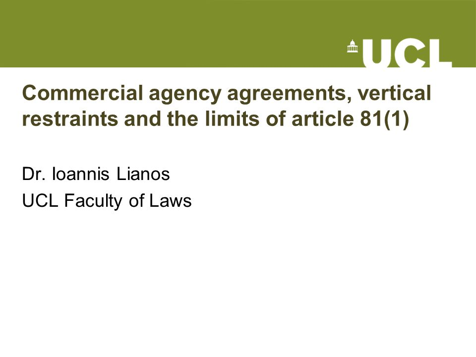 Commercial agency agreements, vertical restraints and the limits of article 81(1) Dr. Ioannis Lianos UCL Faculty of Laws