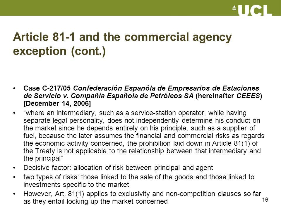 16 Article 81-1 and the commercial agency exception (cont.) Case C-217/05 Confederación Espanóla de Empresarios de Estaciones de Servicio v. Compaňía