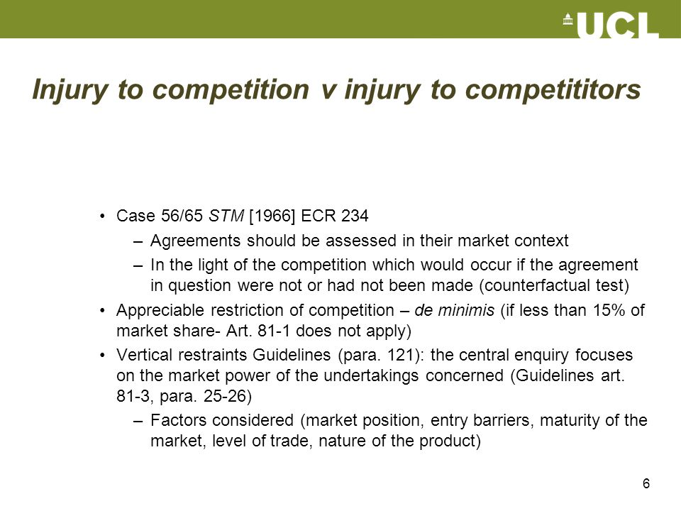 6 Injury to competition v injury to competititors Case 56/65 STM [1966] ECR 234 –Agreements should be assessed in their market context –In the light o