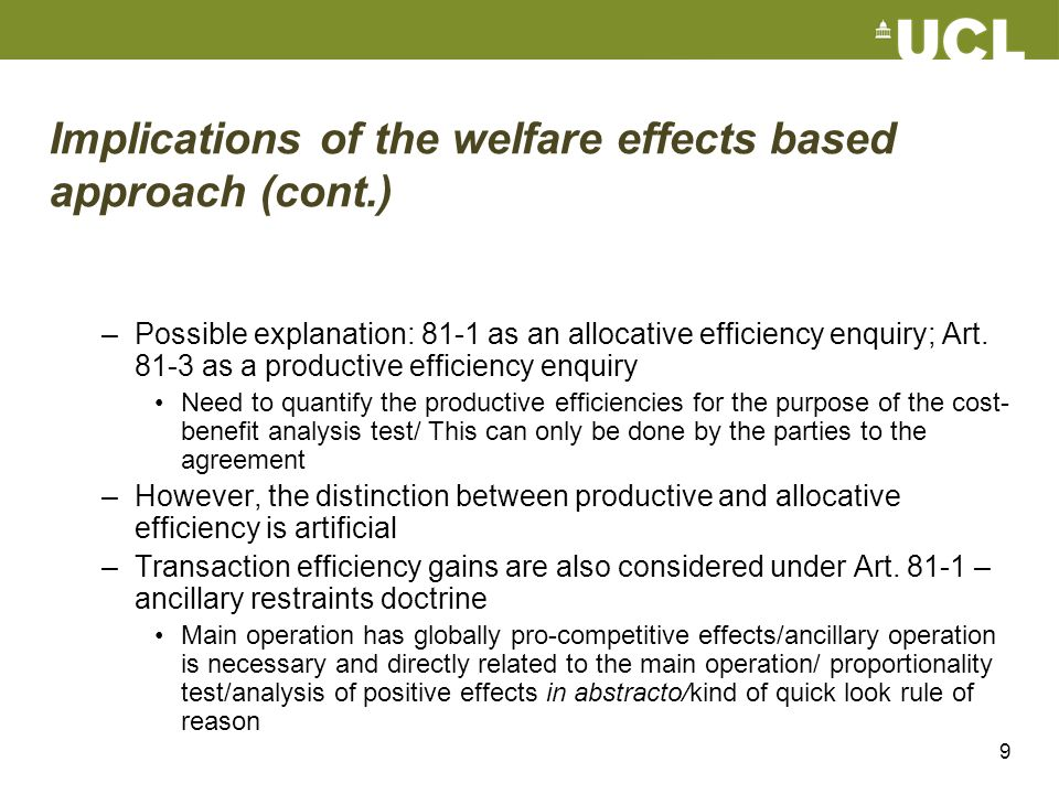 9 Implications of the welfare effects based approach (cont.) –Possible explanation: 81-1 as an allocative efficiency enquiry; Art. 81-3 as a productiv
