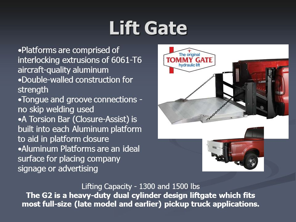 Lift Gate Lifting Capacity - 1300 and 1500 lbs The G2 is a heavy-duty dual cylinder design liftgate which fits most full-size (late model and earlier)
