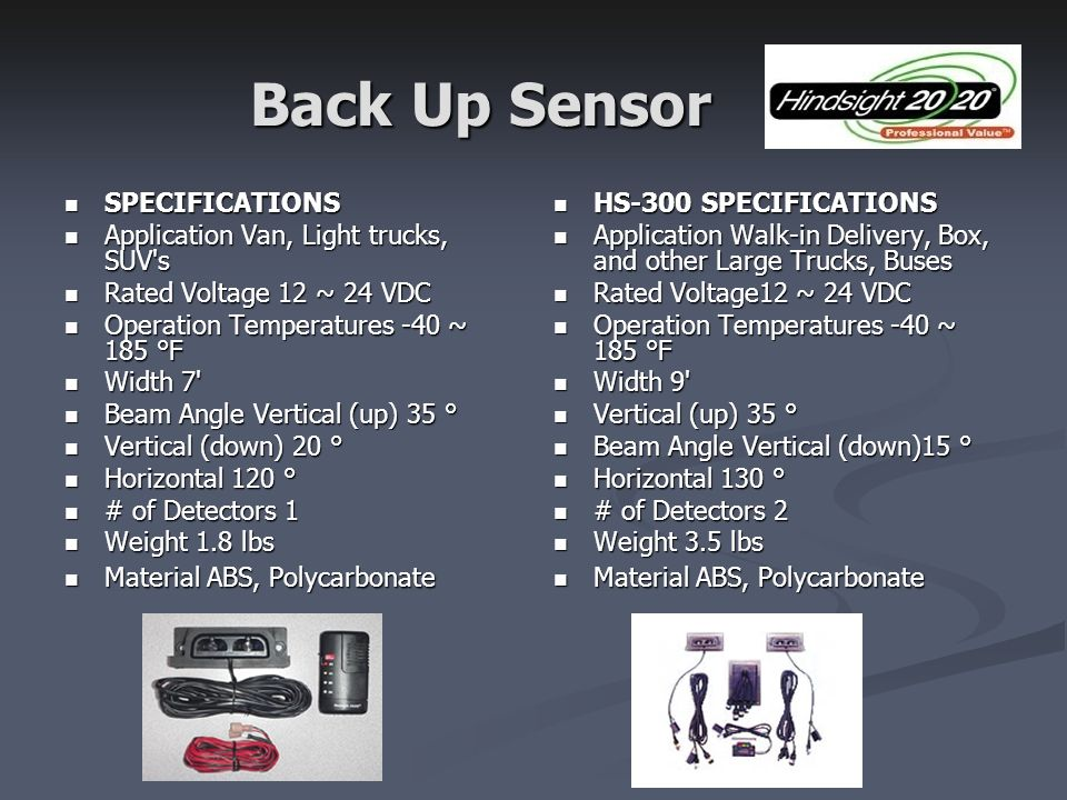Back Up Sensor SPECIFICATIONS SPECIFICATIONS Application Van, Light trucks, SUV s Application Van, Light trucks, SUV s Rated Voltage 12 ~ 24 VDC Rated Voltage 12 ~ 24 VDC Operation Temperatures -40 ~ 185 °F Operation Temperatures -40 ~ 185 °F Width 7 Width 7 Beam Angle Vertical (up) 35 ° Beam Angle Vertical (up) 35 ° Vertical (down) 20 ° Vertical (down) 20 ° Horizontal 120 ° Horizontal 120 ° # of Detectors 1 # of Detectors 1 Weight 1.8 lbs Weight 1.8 lbs Material ABS, Polycarbonate Material ABS, Polycarbonate HS-300 SPECIFICATIONS Application Walk-in Delivery, Box, and other Large Trucks, Buses Rated Voltage12 ~ 24 VDC Operation Temperatures -40 ~ 185 °F Width 9 Vertical (up) 35 ° Beam Angle Vertical (down)15 ° Horizontal 130 ° # of Detectors 2 Weight 3.5 lbs Material ABS, Polycarbonate