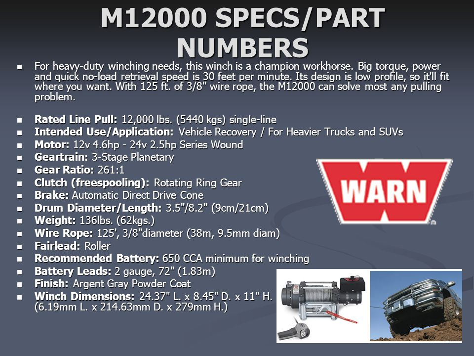 M12000 SPECS/PART NUMBERS For heavy-duty winching needs, this winch is a champion workhorse. Big torque, power and quick no-load retrieval speed is 30