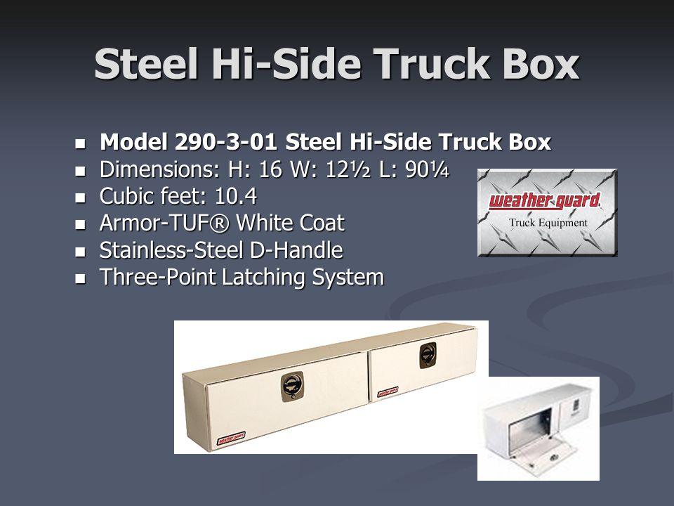 Steel Hi-Side Truck Box Model 290-3-01 Steel Hi-Side Truck Box Model 290-3-01 Steel Hi-Side Truck Box Dimensions: H: 16 W: 12½ L: 90¼ Dimensions: H: 16 W: 12½ L: 90¼ Cubic feet: 10.4 Cubic feet: 10.4 Armor-TUF® White Coat Armor-TUF® White Coat Stainless-Steel D-Handle Stainless-Steel D-Handle Three-Point Latching System Three-Point Latching System