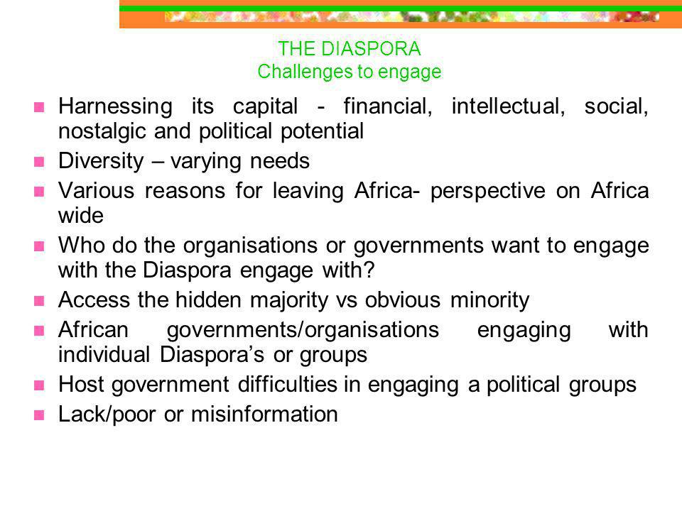 THE DIASPORA Challenges to engage Harnessing its capital - financial, intellectual, social, nostalgic and political potential Diversity – varying needs Various reasons for leaving Africa- perspective on Africa wide Who do the organisations or governments want to engage with the Diaspora engage with.