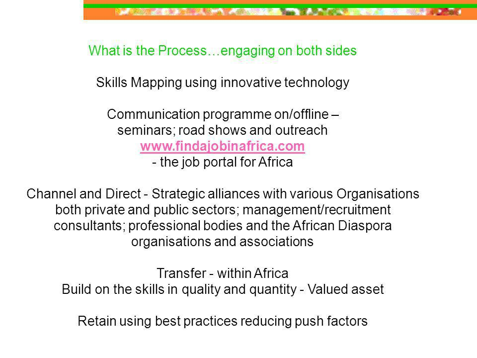 What is the Process…engaging on both sides Skills Mapping using innovative technology Communication programme on/offline – seminars; road shows and outreach www.findajobinafrica.com www.findajobinafrica.com - the job portal for Africa Channel and Direct - Strategic alliances with various Organisations both private and public sectors; management/recruitment consultants; professional bodies and the African Diaspora organisations and associations Transfer - within Africa Build on the skills in quality and quantity - Valued asset Retain using best practices reducing push factors