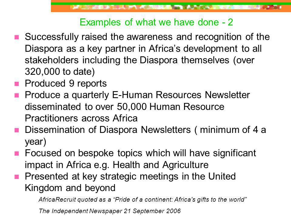 Successfully raised the awareness and recognition of the Diaspora as a key partner in Africas development to all stakeholders including the Diaspora themselves (over 320,000 to date) Produced 9 reports Produce a quarterly E-Human Resources Newsletter disseminated to over 50,000 Human Resource Practitioners across Africa Dissemination of Diaspora Newsletters ( minimum of 4 a year) Focused on bespoke topics which will have significant impact in Africa e.g.