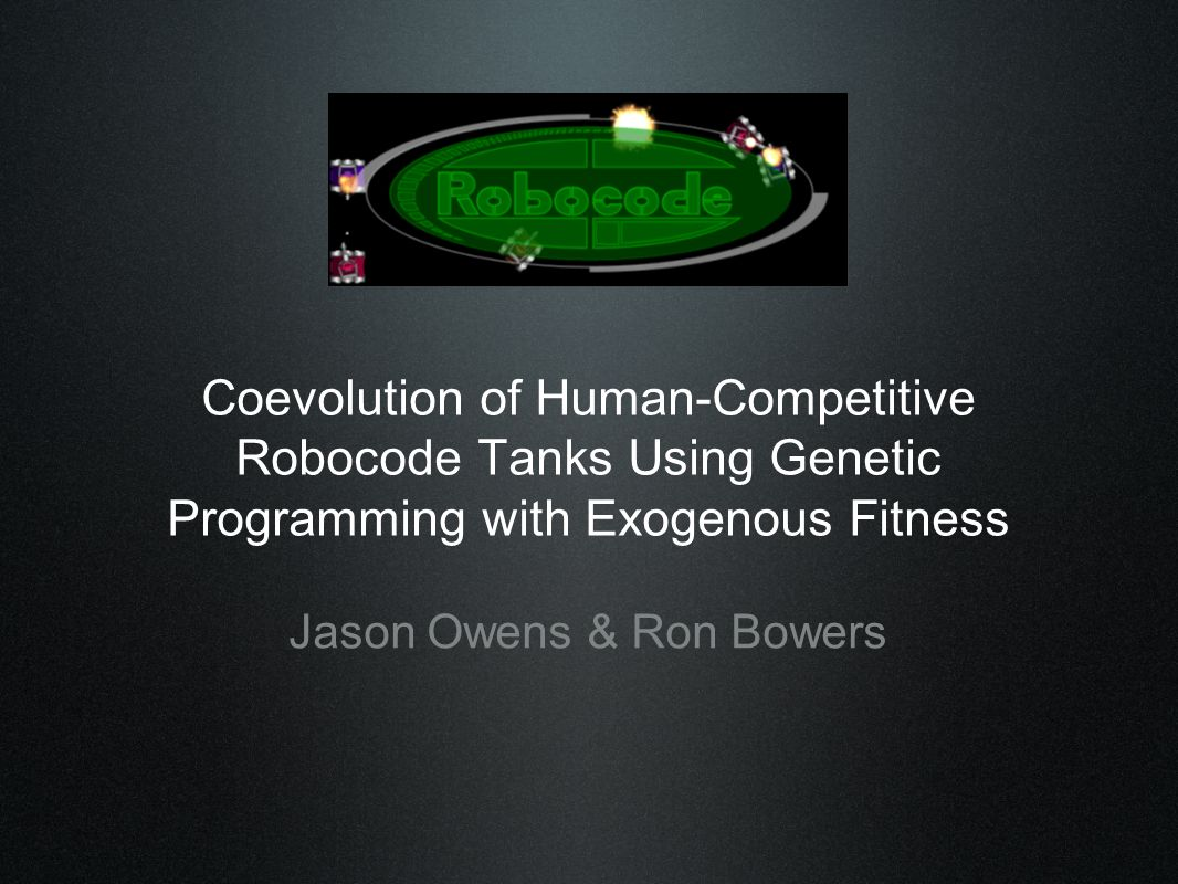 Coevolution of Human-Competitive Robocode Tanks Using Genetic Programming with Exogenous Fitness Jason Owens & Ron Bowers