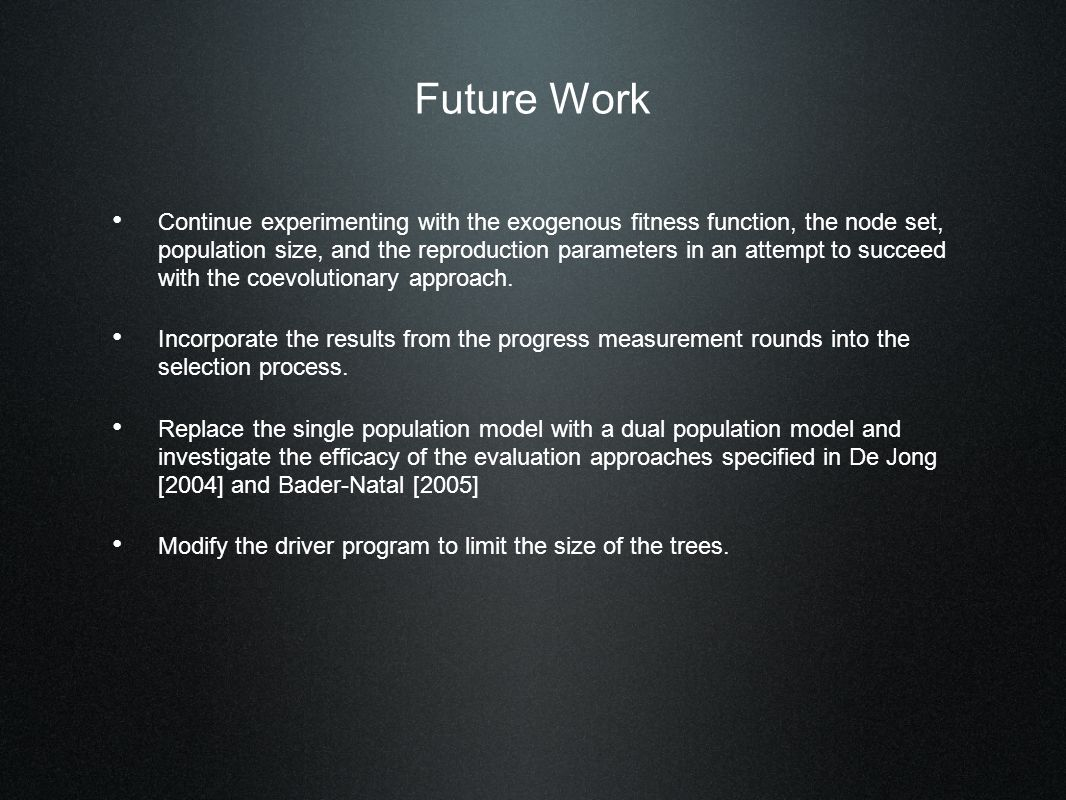 Future Work Continue experimenting with the exogenous fitness function, the node set, population size, and the reproduction parameters in an attempt to succeed with the coevolutionary approach.