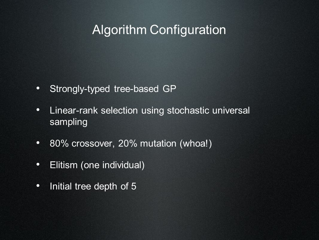 Algorithm Configuration Strongly-typed tree-based GP Linear-rank selection using stochastic universal sampling 80% crossover, 20% mutation (whoa!) Elitism (one individual) Initial tree depth of 5