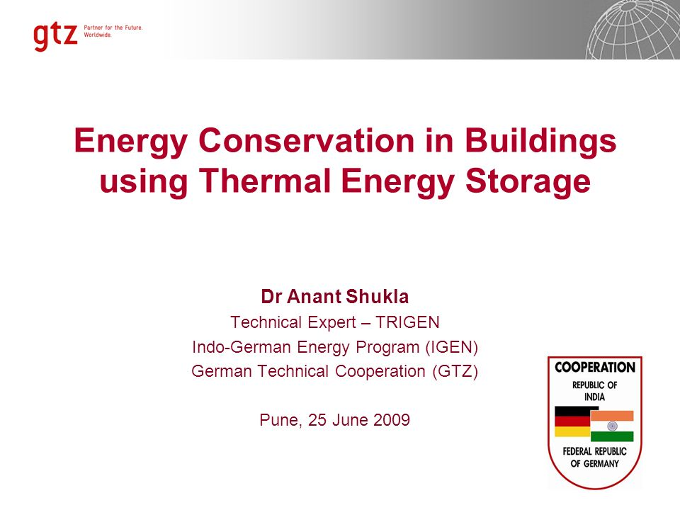 Energy Conservation in Buildings using Thermal Energy Storage Dr Anant Shukla Technical Expert – TRIGEN Indo-German Energy Program (IGEN) German Techn