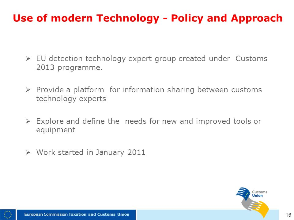 16 European Commission Taxation and Customs Union Use of modern Technology - Policy and Approach EU detection technology expert group created under Cu
