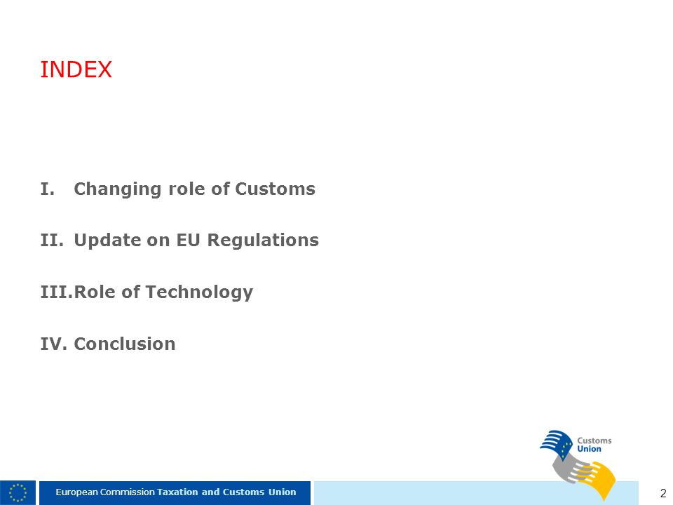 2 European Commission Taxation and Customs Union INDEX I.Changing role of Customs II.Update on EU Regulations III.Role of Technology IV.Conclusion