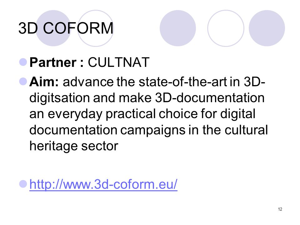 12 3D COFORM Partner : CULTNAT Aim: advance the state-of-the-art in 3D- digitsation and make 3D-documentation an everyday practical choice for digital