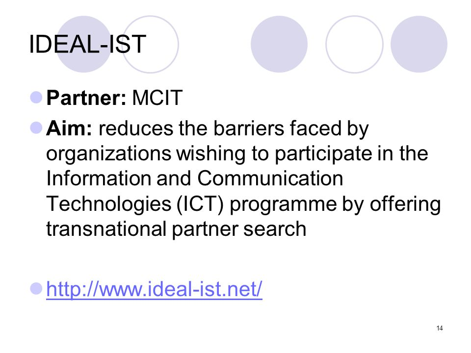14 IDEAL-IST Partner: MCIT Aim: reduces the barriers faced by organizations wishing to participate in the Information and Communication Technologies (