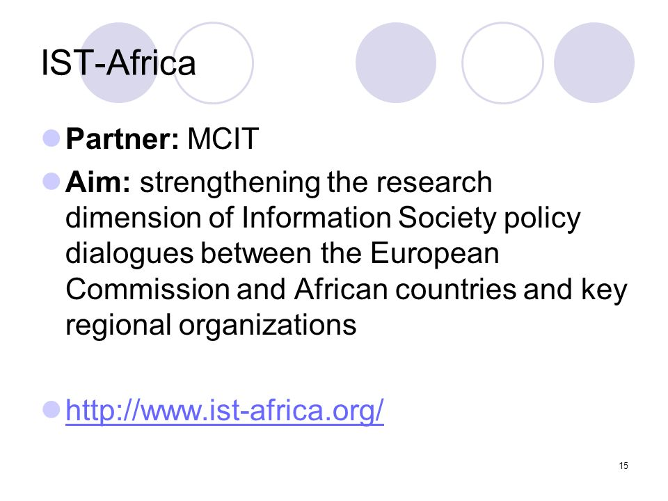 15 IST-Africa Partner: MCIT Aim: strengthening the research dimension of Information Society policy dialogues between the European Commission and Afri