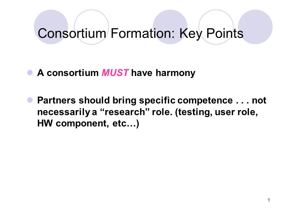 5 Consortium Formation: Key Points A consortium MUST have harmony Partners should bring specific competence... not necessarily a research role. (testi