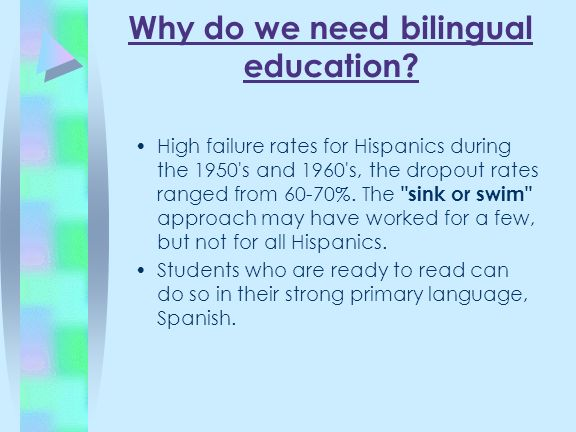Why do we need bilingual education? High failure rates for Hispanics during the 1950's and 1960's, the dropout rates ranged from 60-70%. The