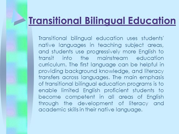 Transitional Bilingual Education Transitional bilingual education uses students' native languages in teaching subject areas, and students use progress