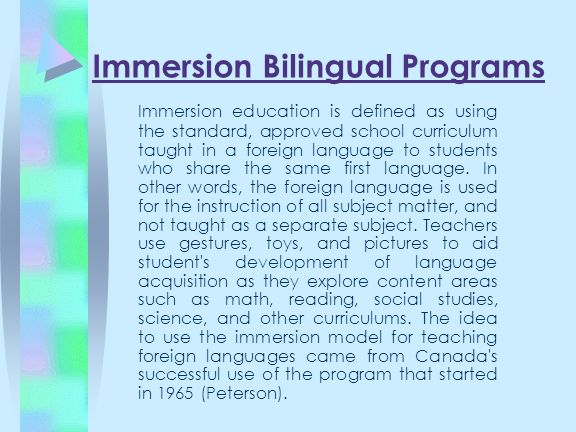 Immersion Bilingual Programs Immersion education is defined as using the standard, approved school curriculum taught in a foreign language to students