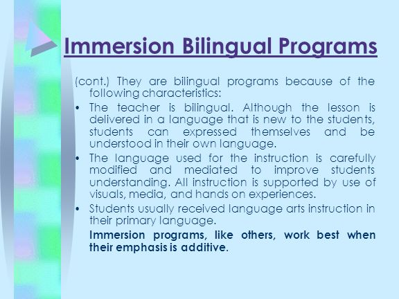 Immersion Bilingual Programs (cont.) They are bilingual programs because of the following characteristics: The teacher is bilingual. Although the less