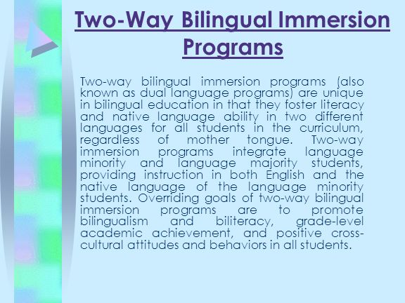 Two-Way Bilingual Immersion Programs Two-way bilingual immersion programs (also known as dual language programs) are unique in bilingual education in