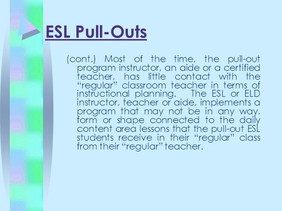 ESL Pull-Outs (cont.) Most of the time, the pull-out program instructor, an aide or a certified teacher, has little contact with the regular classroom