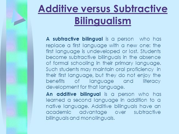 Additive versus Subtractive Bilingualism A subtractive bilingual is a person who has replace a first language with a new one: the first language is un