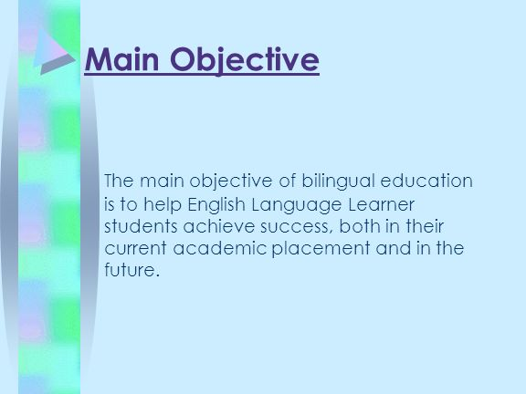 Main Objective The main objective of bilingual education is to help English Language Learner students achieve success, both in their current academic